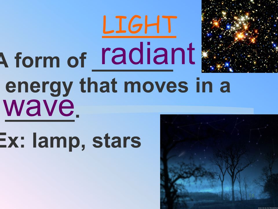 A form of _______ energy that moves in a ______. Ex: lamp, stars