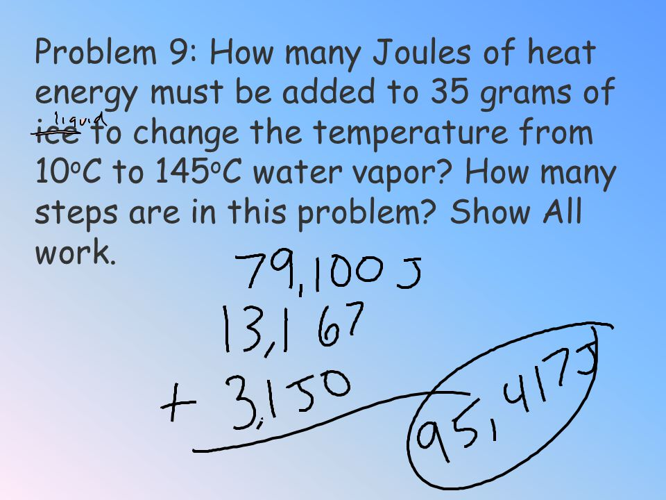 Problem 9: How many Joules of heat energy must be added to 35 grams of ice to change the temperature from 10oC to 145oC water vapor.