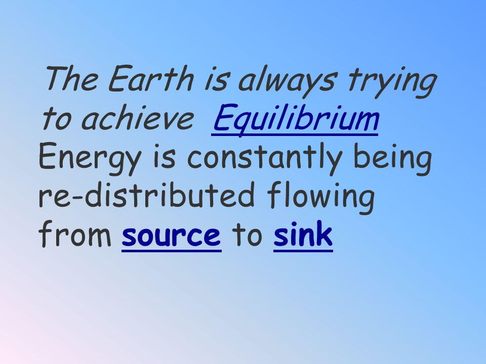 The Earth is always trying to achieve Equilibrium Energy is constantly being re-distributed flowing from source to sink