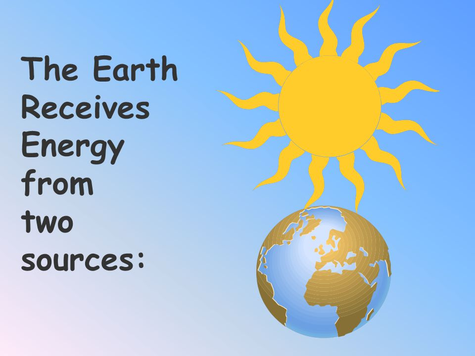 The Earth Receives Energy from two sources: