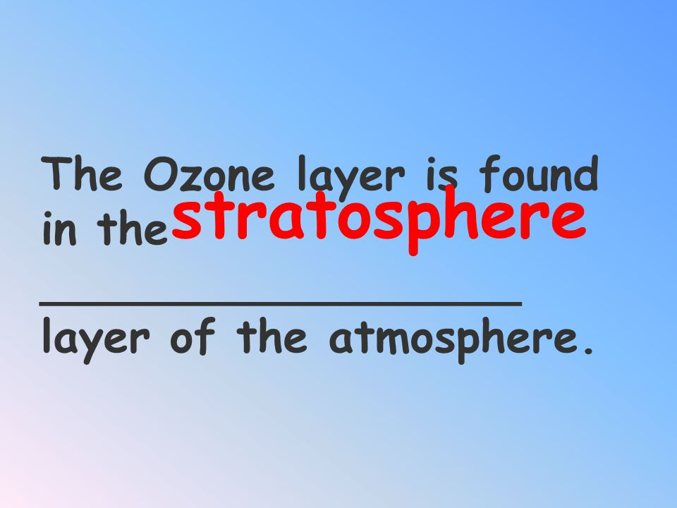 stratosphere The Ozone layer is found in the _________________ layer of the atmosphere.
