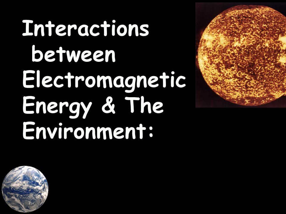 Interactions between Electromagnetic Energy & The Environment: