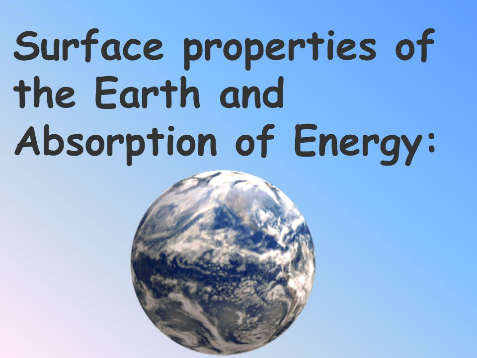 Surface properties of the Earth and Absorption of Energy: