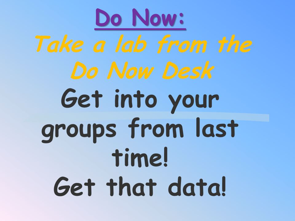 Do Now: Take a lab from the Do Now Desk Get into your groups from last time! Get that data!