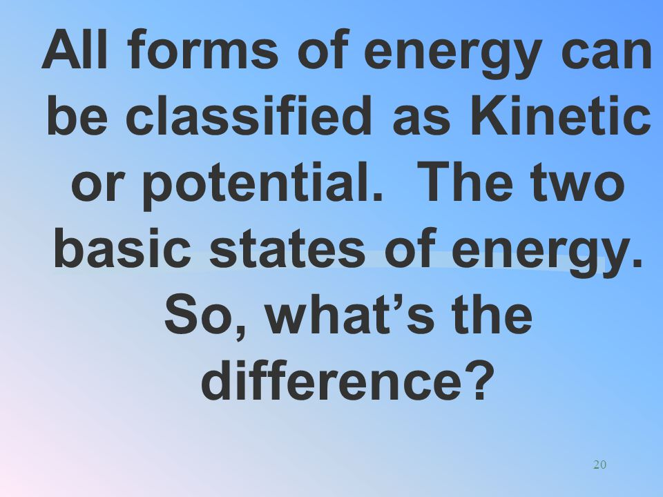 All forms of energy can be classified as Kinetic or potential