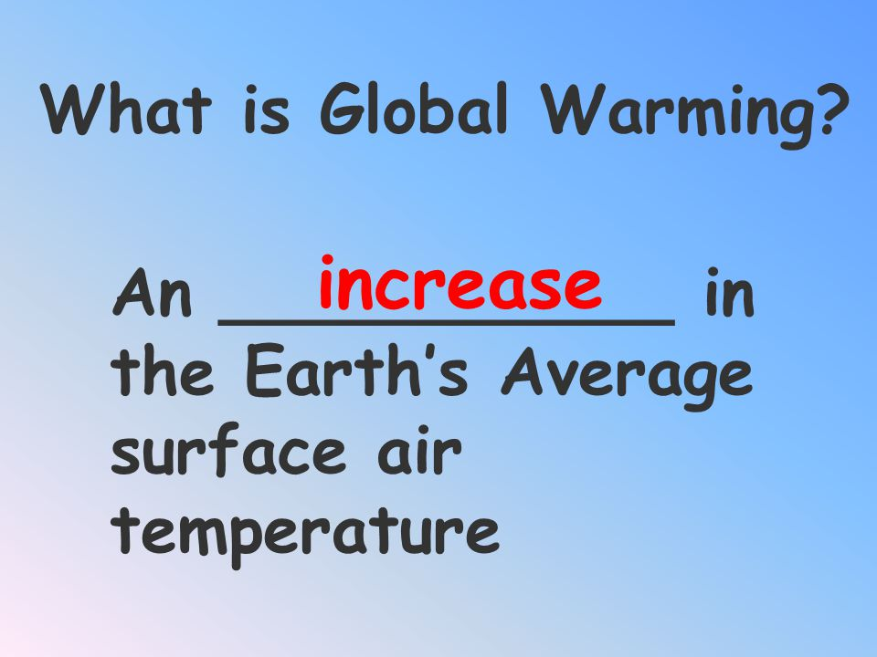 increase What is Global Warming