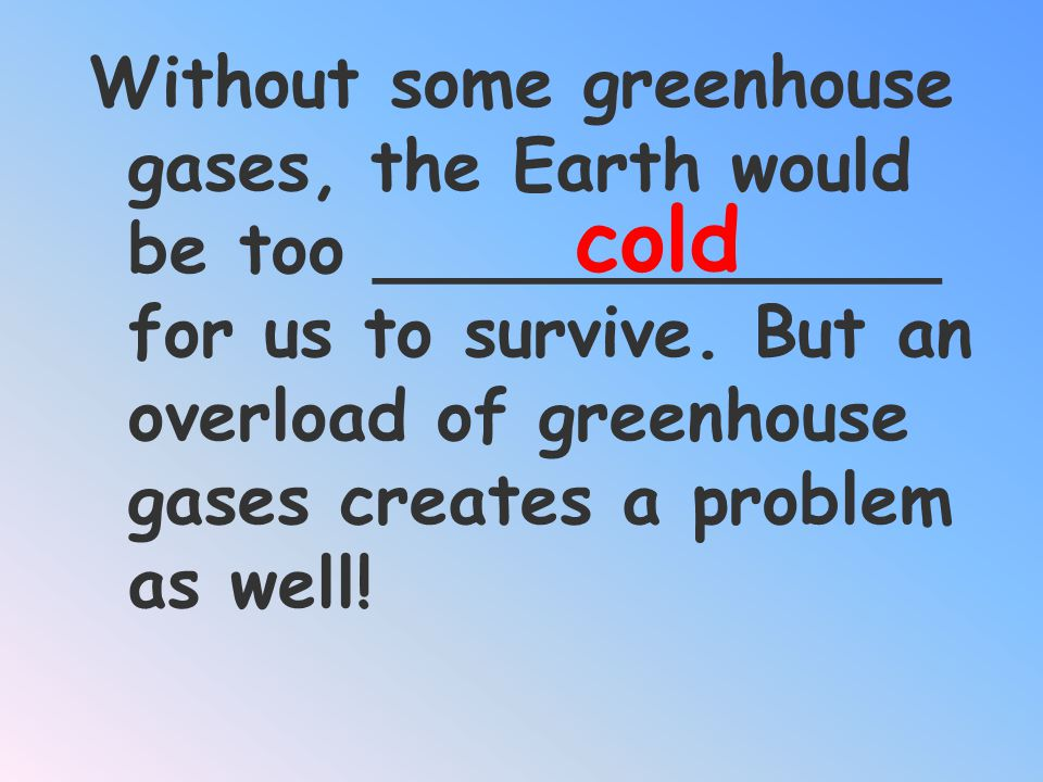 Without some greenhouse gases, the Earth would be too _____________ for us to survive. But an overload of greenhouse gases creates a problem as well!