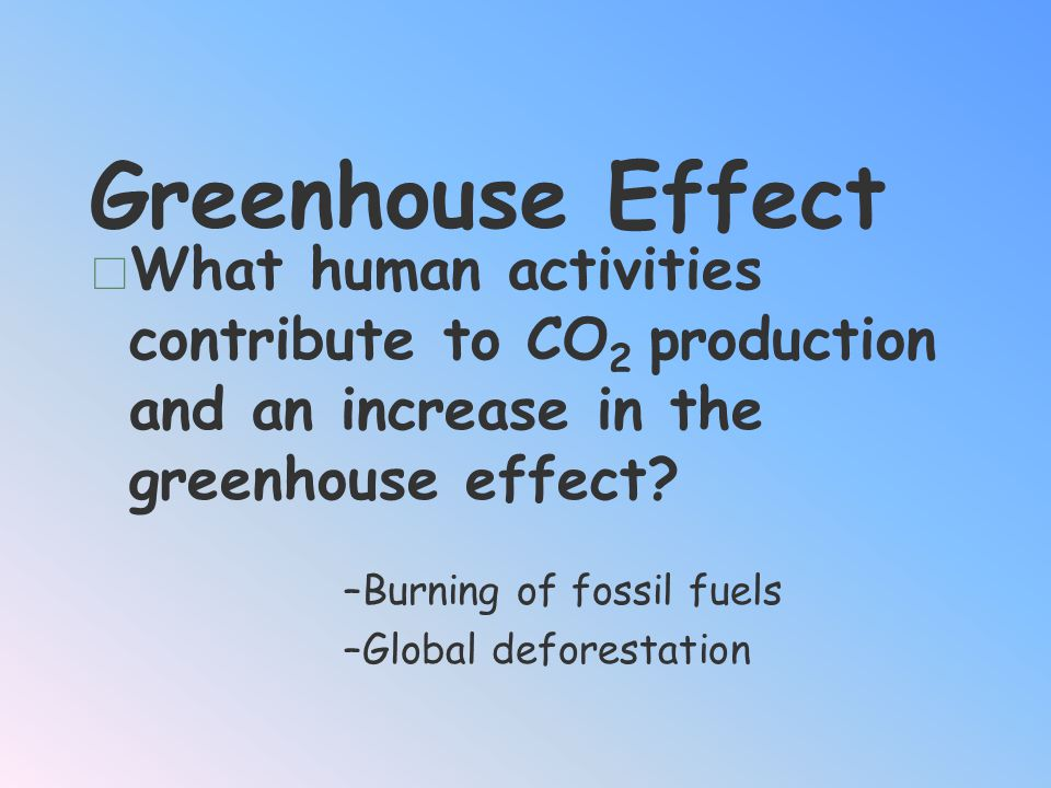 Greenhouse Effect What human activities contribute to CO2 production and an increase in the greenhouse effect