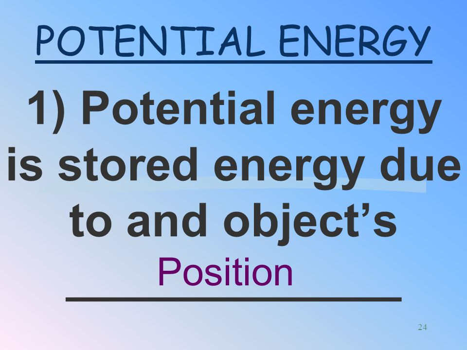 1) Potential energy is stored energy due to and object's _____________
