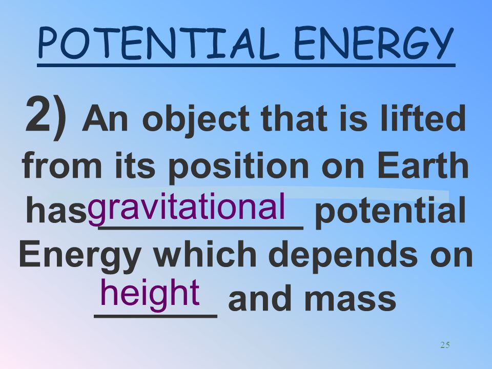 POTENTIAL ENERGY 2) An object that is lifted from its position on Earth has __________ potential Energy which depends on ______ and mass.