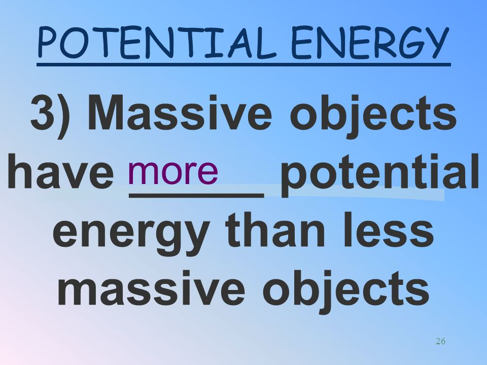 POTENTIAL ENERGY 3) Massive objects have _____ potential energy than less massive objects more