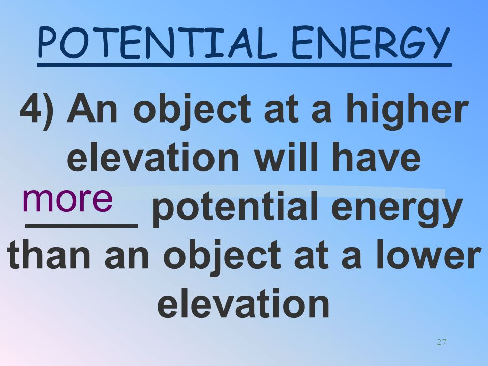 POTENTIAL ENERGY 4) An object at a higher elevation will have _____ potential energy than an object at a lower elevation.