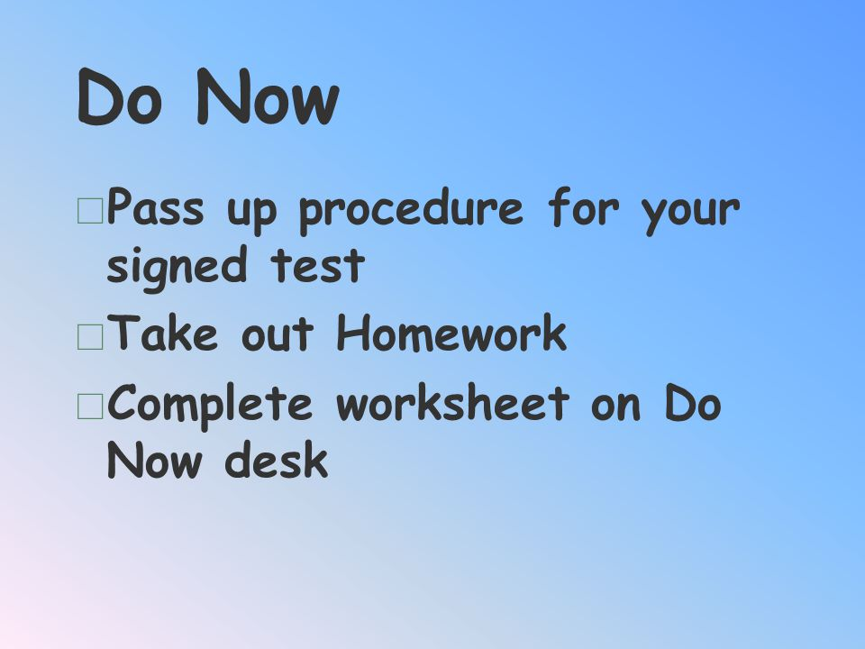 Do Now Pass up procedure for your signed test Take out Homework