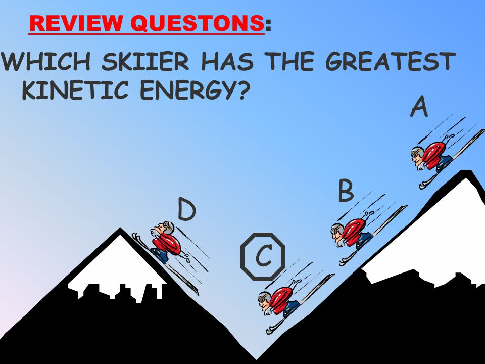 REVIEW QUESTONS: WHICH SKIIER HAS THE GREATEST KINETIC ENERGY A B D C
