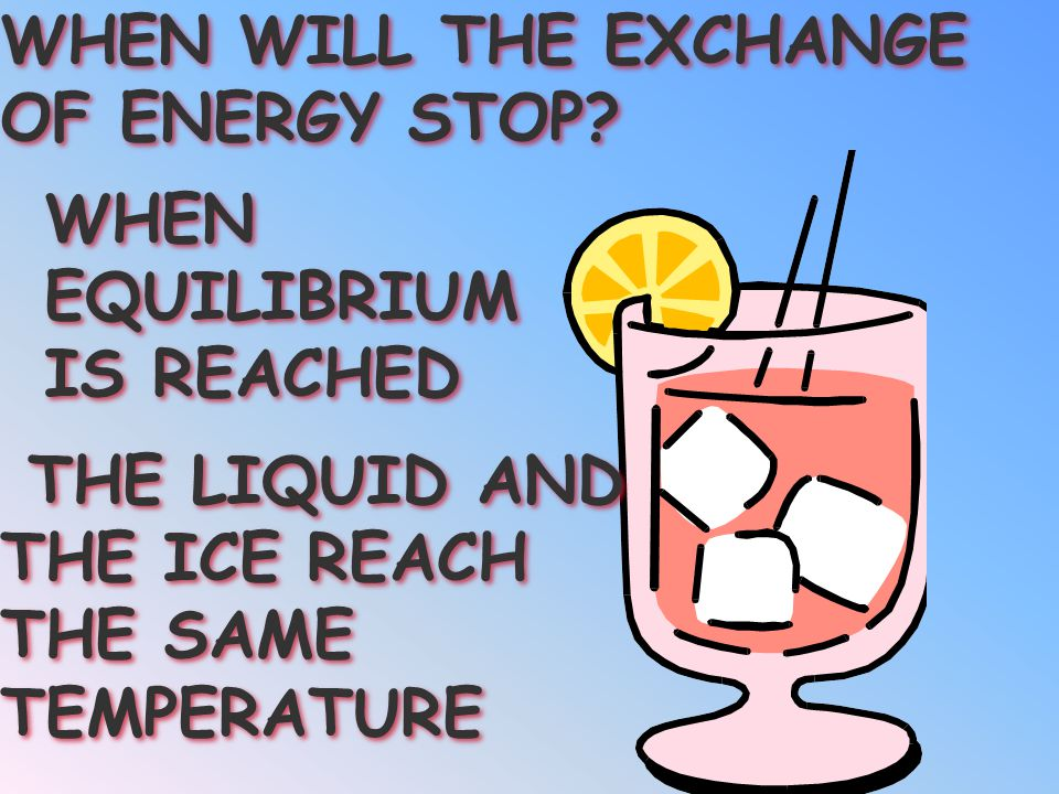 WHEN WILL THE EXCHANGE OF ENERGY STOP WHEN. EQUILIBRIUM. IS REACHED. THE LIQUID AND. THE ICE REACH.