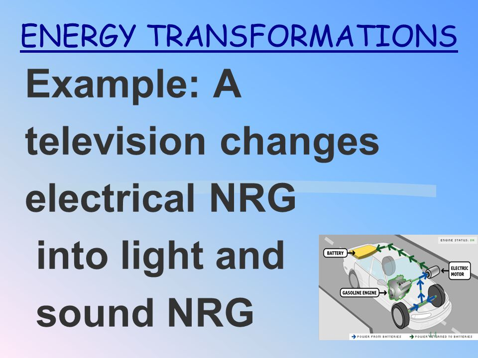 Example: A television changes electrical NRG into light and sound NRG