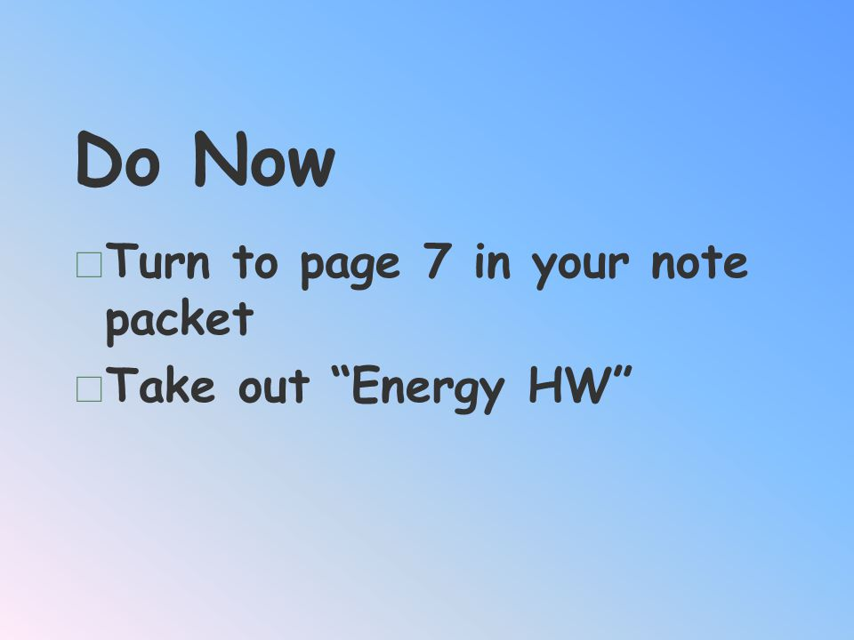 Do Now Turn to page 7 in your note packet Take out Energy HW