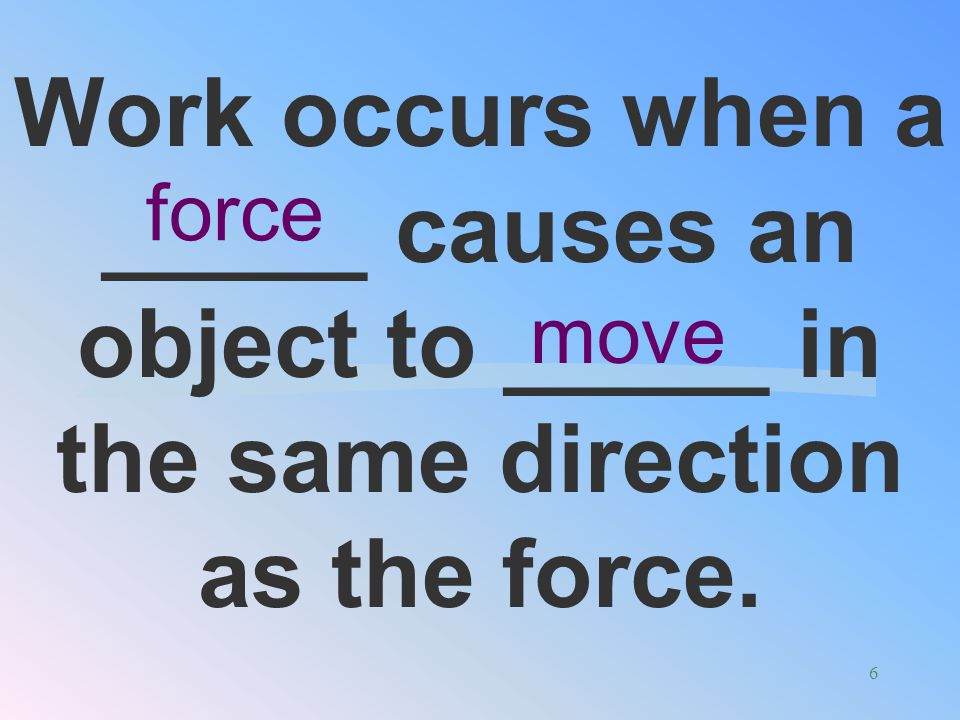 Work occurs when a _____ causes an object to _____ in the same direction as the force.