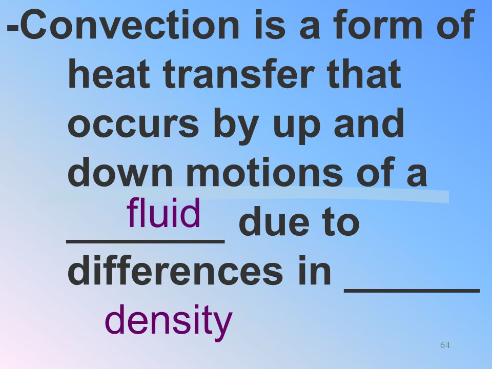 -Convection is a form of heat transfer that occurs by up and down motions of a _______ due to differences in ______