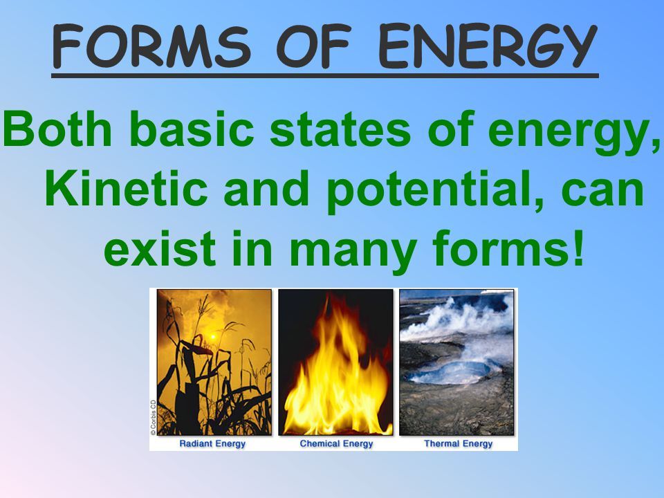 FORMS OF ENERGY Both basic states of energy, Kinetic and potential, can exist in many forms!