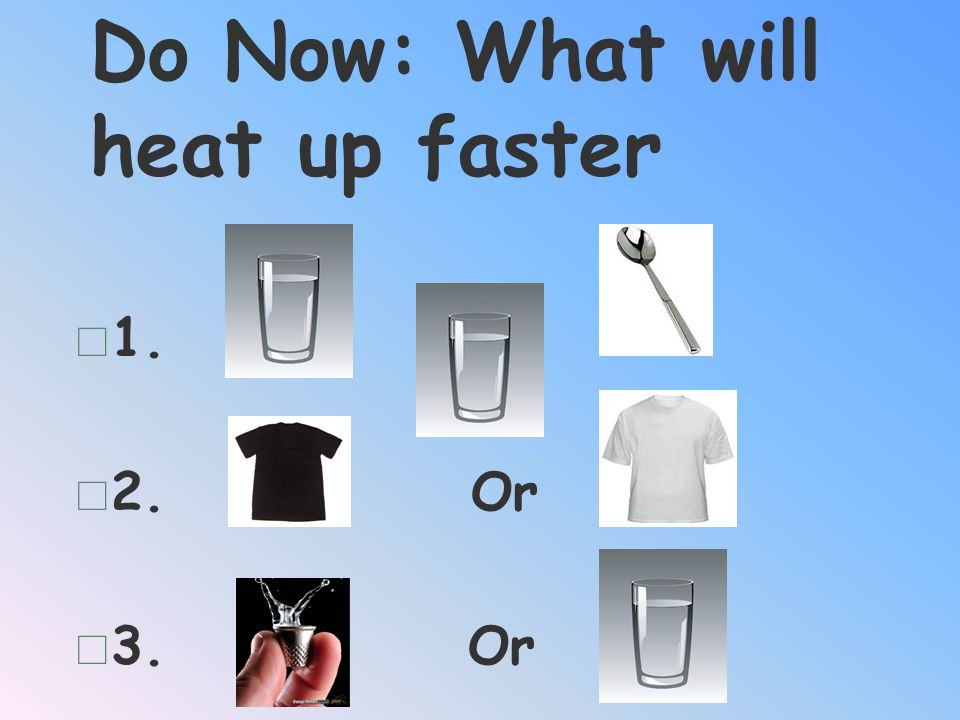 Do Now: What will heat up faster