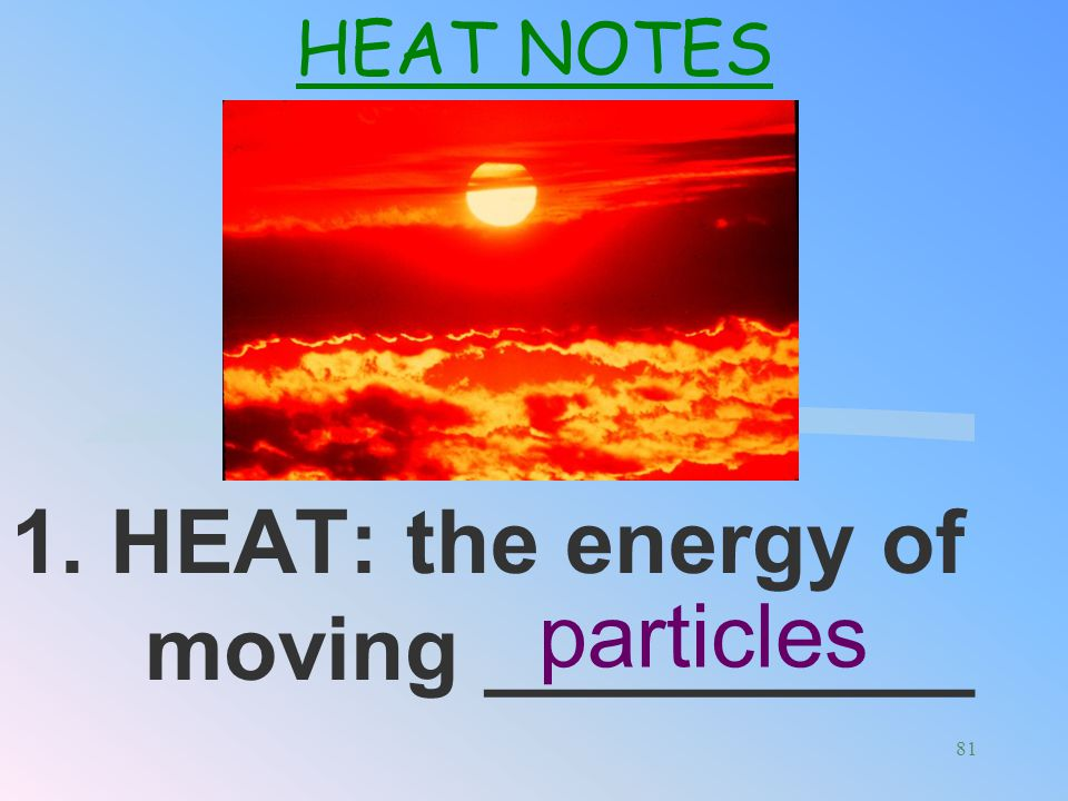 1. HEAT: the energy of moving __________