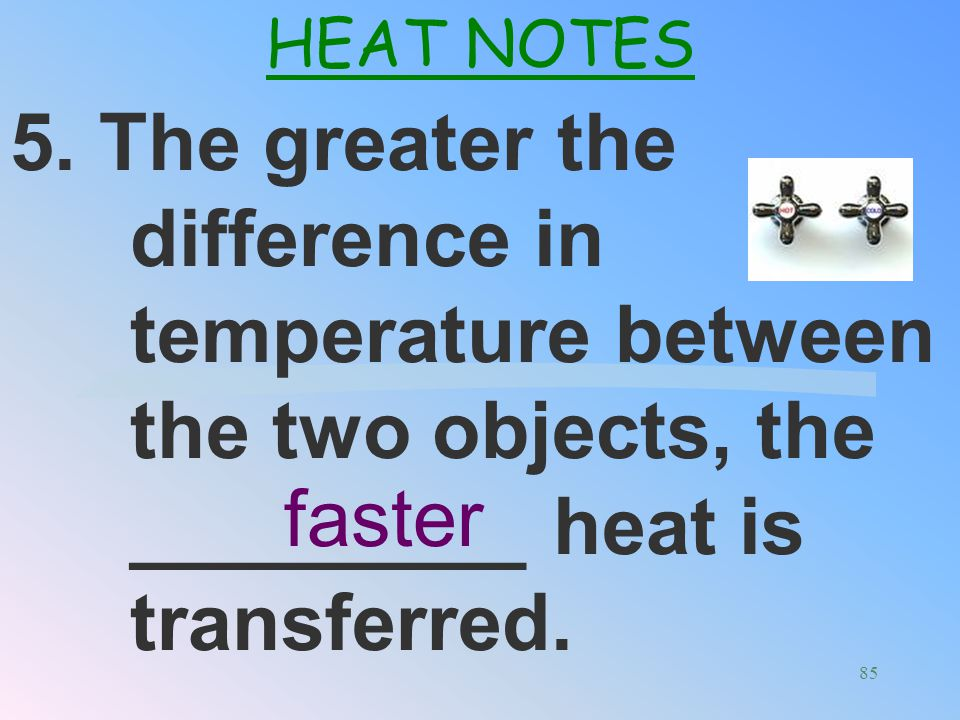 HEAT NOTES 5. The greater the difference in temperature between the two objects, the _________ heat is transferred.
