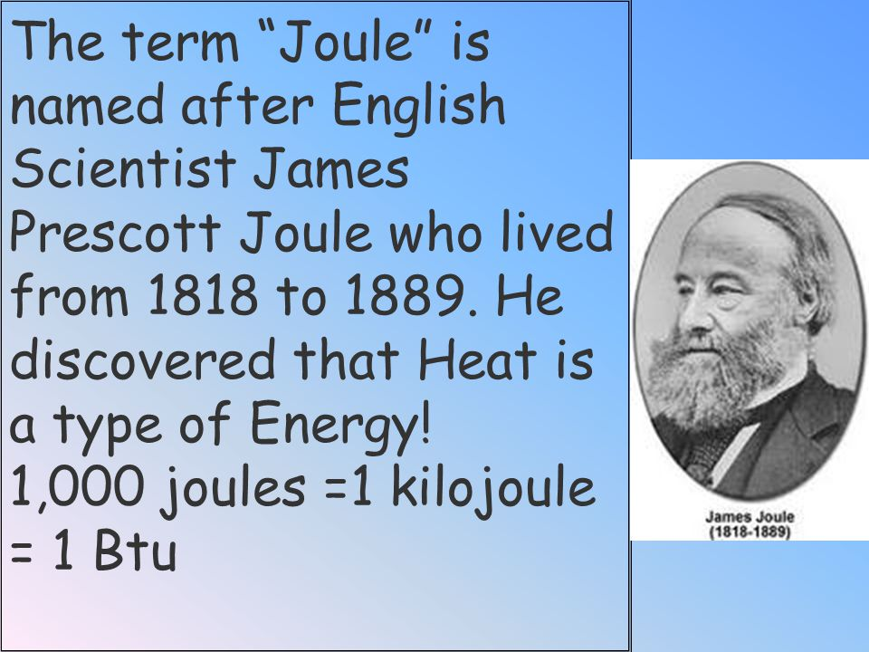 The term Joule is named after English Scientist James Prescott Joule who lived from 1818 to 1889. He discovered that Heat is a type of Energy!