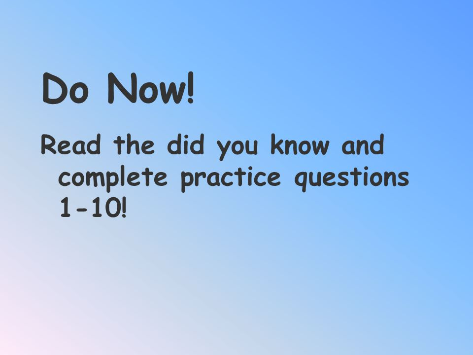 Do Now! Read the did you know and complete practice questions 1-10!