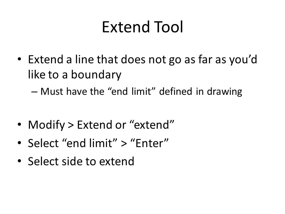 Extend Tool Extend a line that does not go as far as you'd like to a boundary. Must have the end limit defined in drawing.
