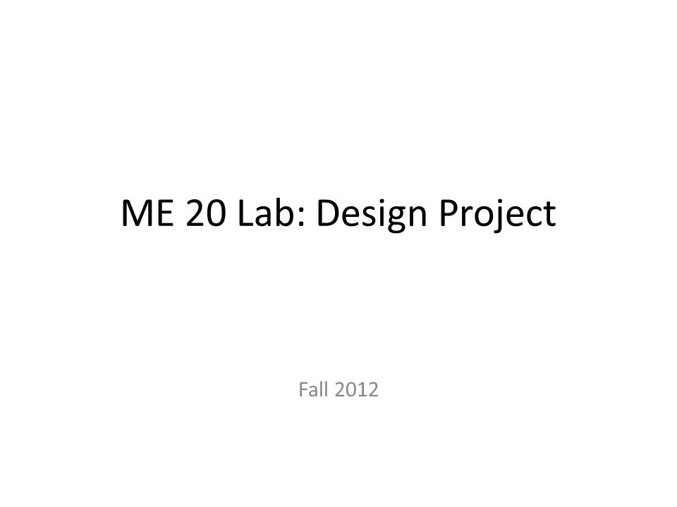 ME 20 Lab: Design Project Fall 2012