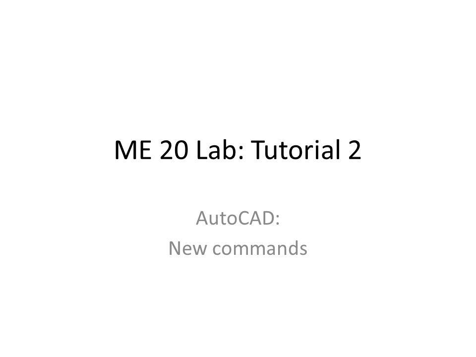 ME 20 Lab: Tutorial 2 AutoCAD: New commands