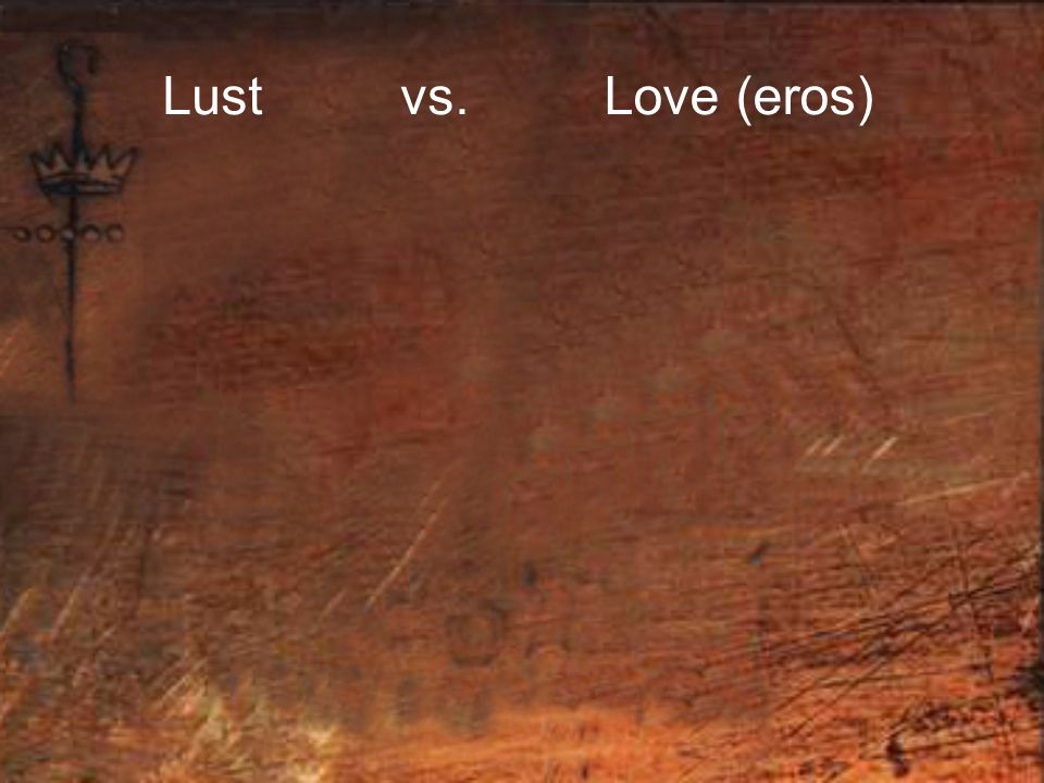 Lust vs. Love (eros)