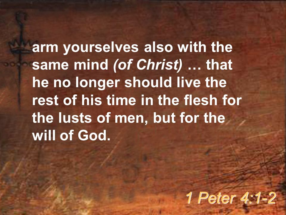 arm yourselves also with the same mind (of Christ) … that he no longer should live the rest of his time in the flesh for the lusts of men, but for the will of God.