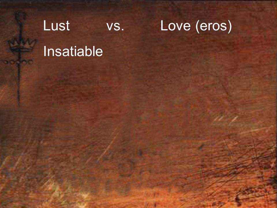 Lust vs. Insatiable Love (eros)