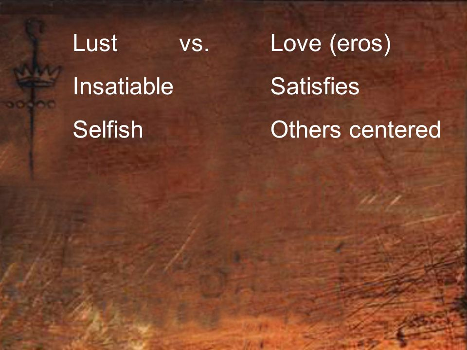 Lust vs. Insatiable Selfish Love (eros) Satisfies Others centered