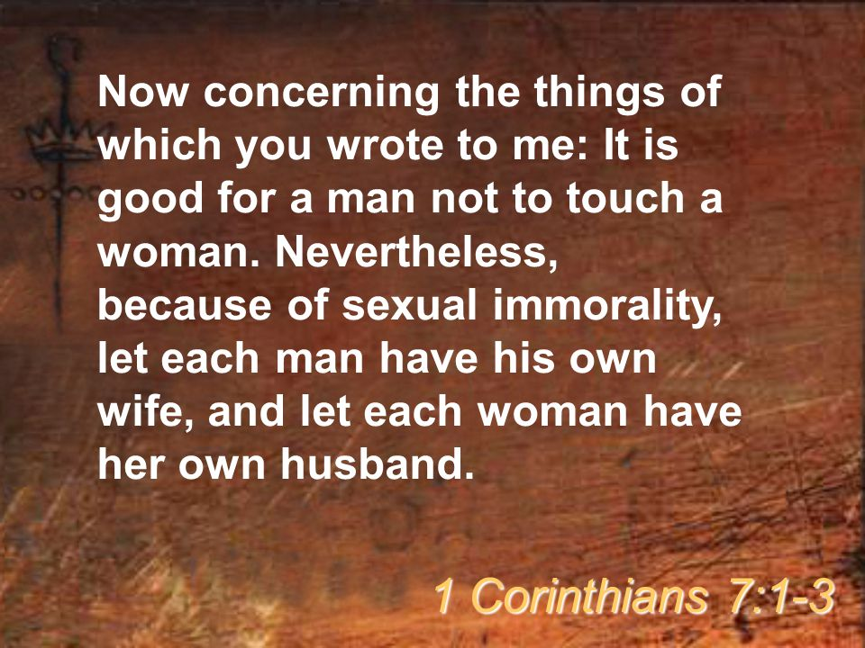 Now concerning the things of which you wrote to me: It is good for a man not to touch a woman. Nevertheless, because of sexual immorality, let each man have his own wife, and let each woman have her own husband.