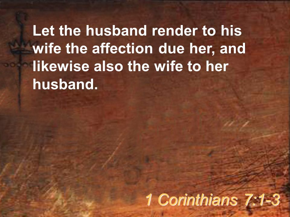 Let the husband render to his wife the affection due her, and likewise also the wife to her husband.