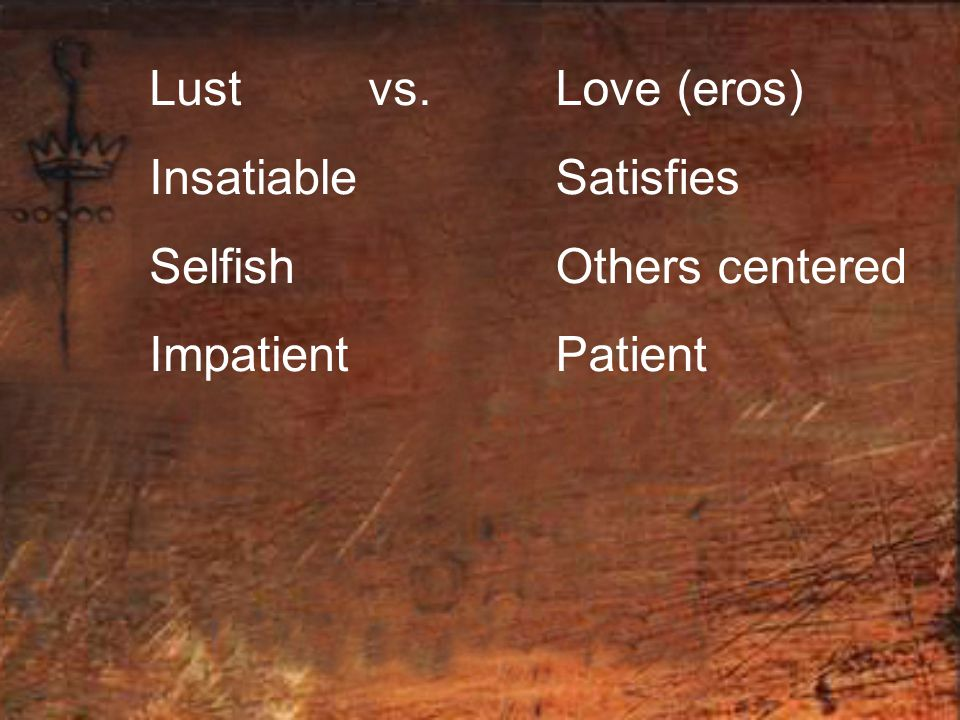 Lust vs. Insatiable Selfish Impatient Love (eros) Satisfies Others centered Patient