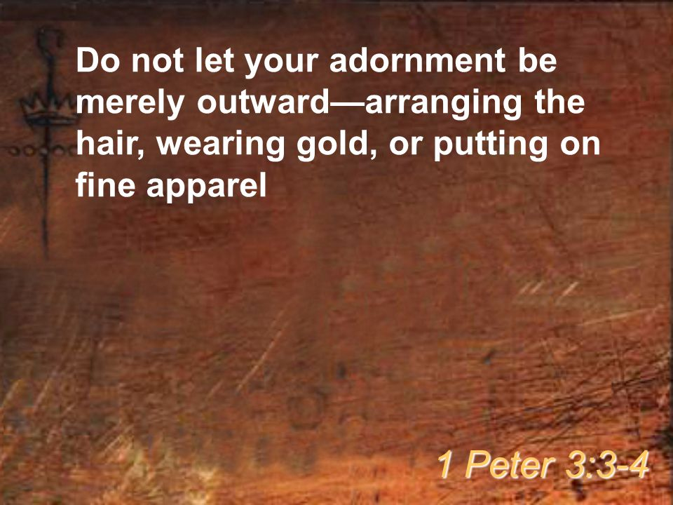 Do not let your adornment be merely outward—arranging the hair, wearing gold, or putting on fine apparel