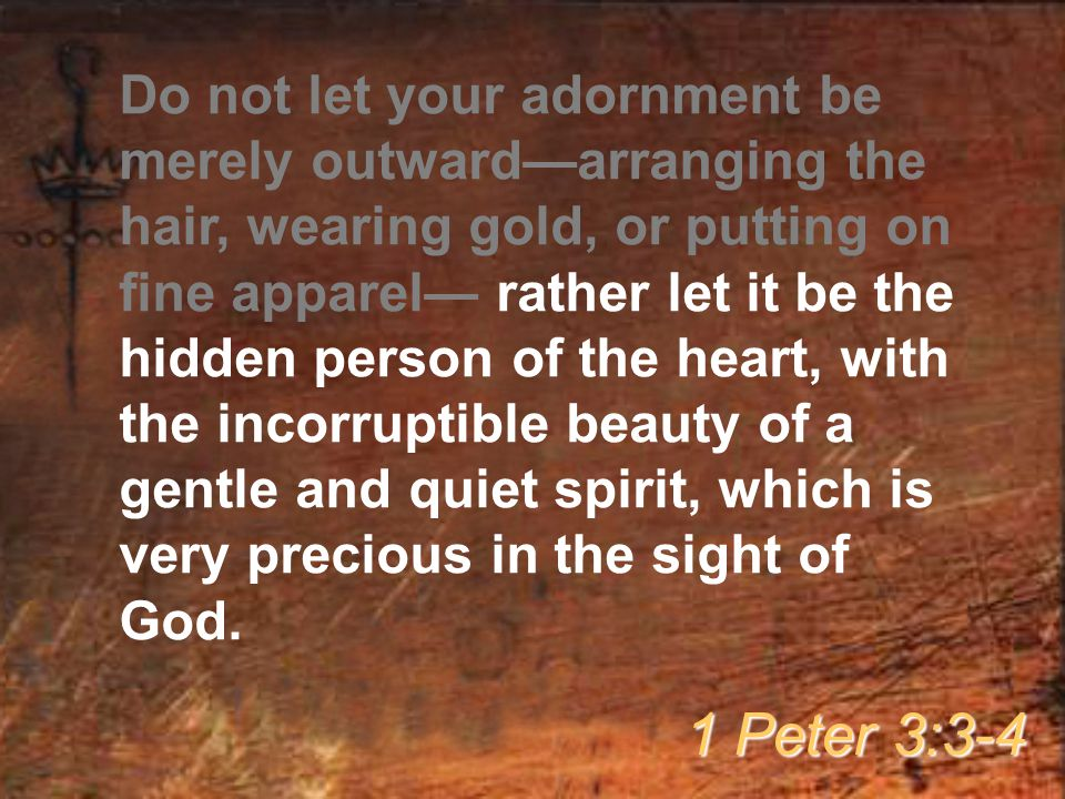 Do not let your adornment be merely outward—arranging the hair, wearing gold, or putting on fine apparel— rather let it be the hidden person of the heart, with the incorruptible beauty of a gentle and quiet spirit, which is very precious in the sight of God.