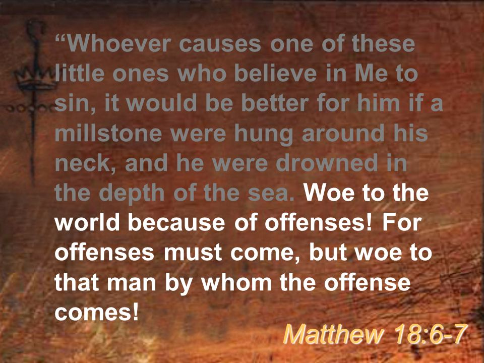 Whoever causes one of these little ones who believe in Me to sin, it would be better for him if a millstone were hung around his neck, and he were drowned in the depth of the sea. Woe to the world because of offenses! For offenses must come, but woe to that man by whom the offense comes!