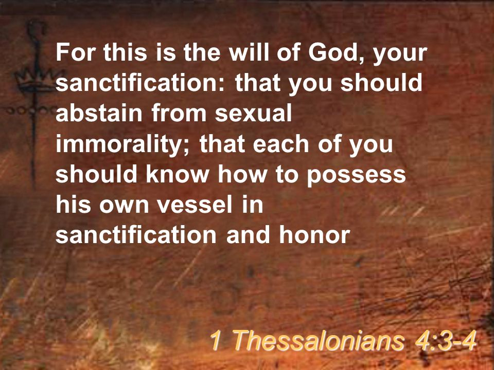 For this is the will of God, your sanctification: that you should abstain from sexual immorality; that each of you should know how to possess his own vessel in sanctification and honor