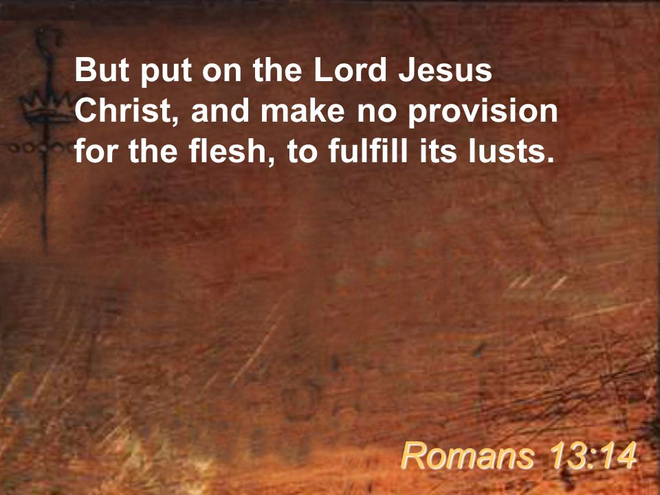 But put on the Lord Jesus Christ, and make no provision for the flesh, to fulfill its lusts.