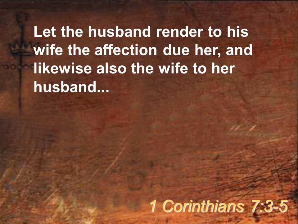 Let the husband render to his wife the affection due her, and likewise also the wife to her husband...