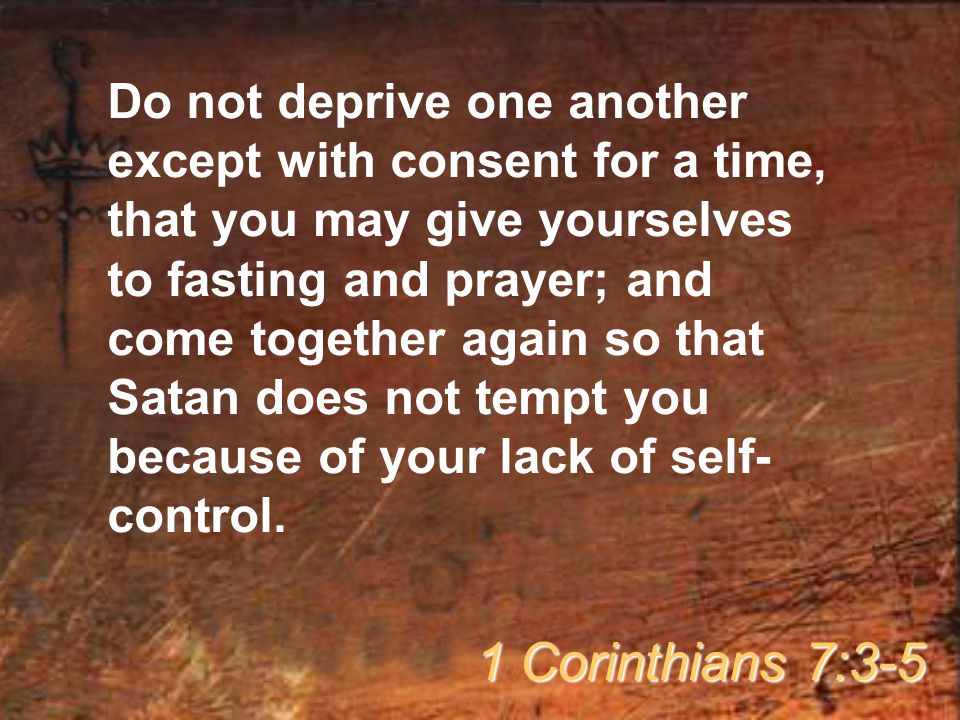 Do not deprive one another except with consent for a time, that you may give yourselves to fasting and prayer; and come together again so that Satan does not tempt you because of your lack of self-control.