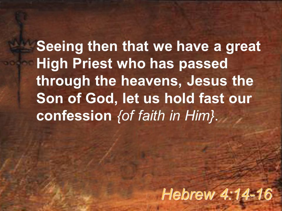 Seeing then that we have a great High Priest who has passed through the heavens, Jesus the Son of God, let us hold fast our confession {of faith in Him}.