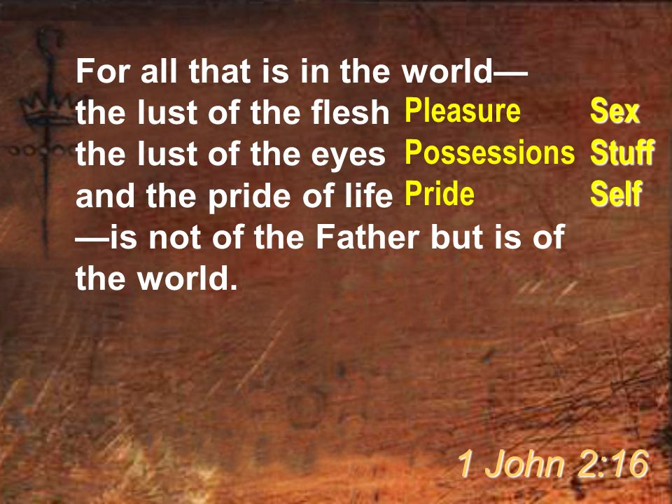 1 John 2:16 For all that is in the world— the lust of the flesh