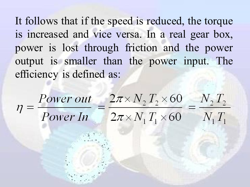 It follows that if the speed is reduced, the torque is increased and vice versa.