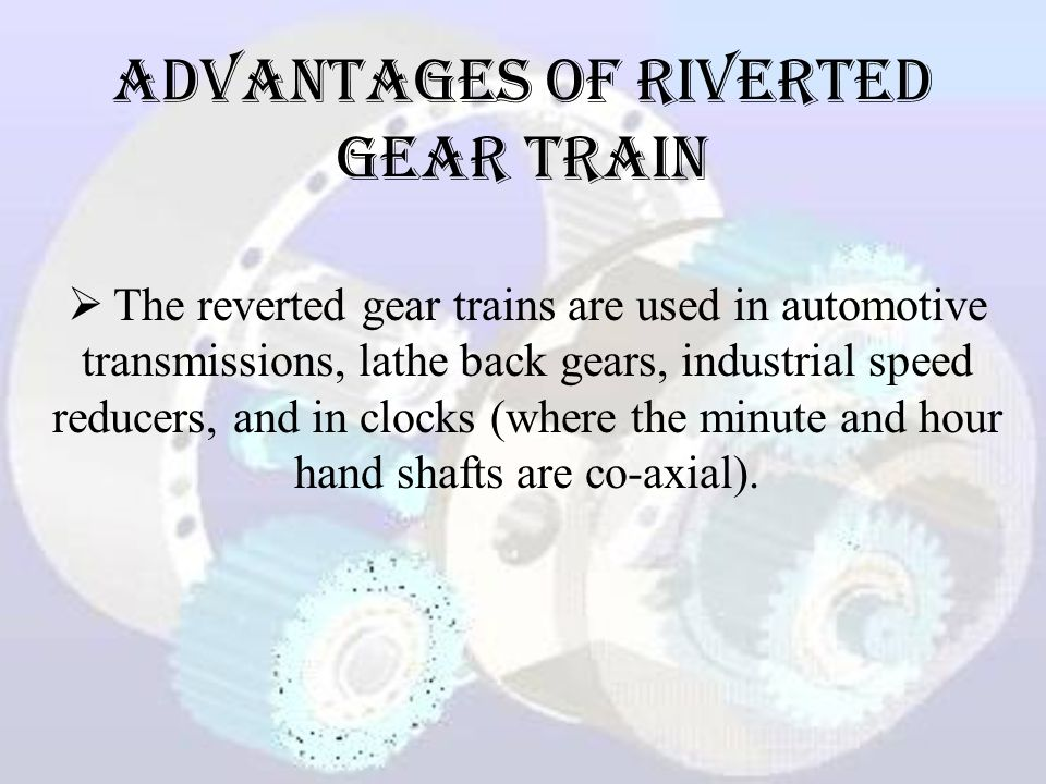 Advantages of Riverted Gear Train